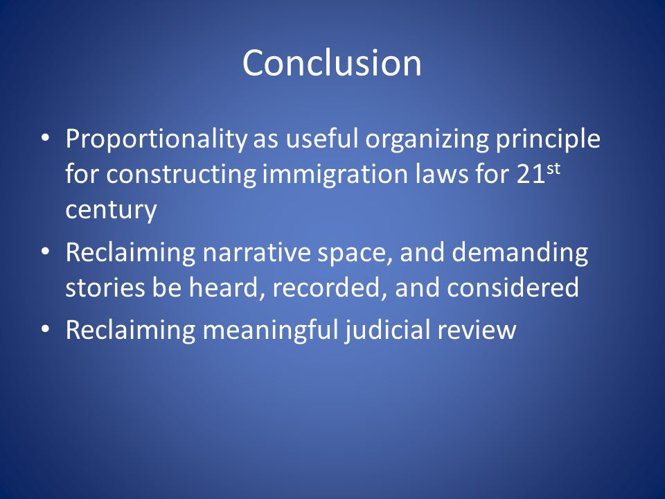 Conclusion Proportionality as useful organizing principle for constructing immigration laws for 21 st century Reclaiming narrative space, and demanding stories be heard, recorded, and considered Reclaiming meaningful judicial review