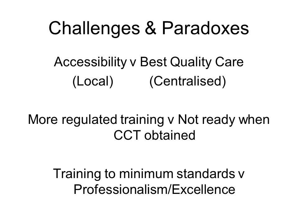 Challenges & Paradoxes Accessibility v Best Quality Care (Local) (Centralised) More regulated training v Not ready when CCT obtained Training to minimum standards v Professionalism/Excellence