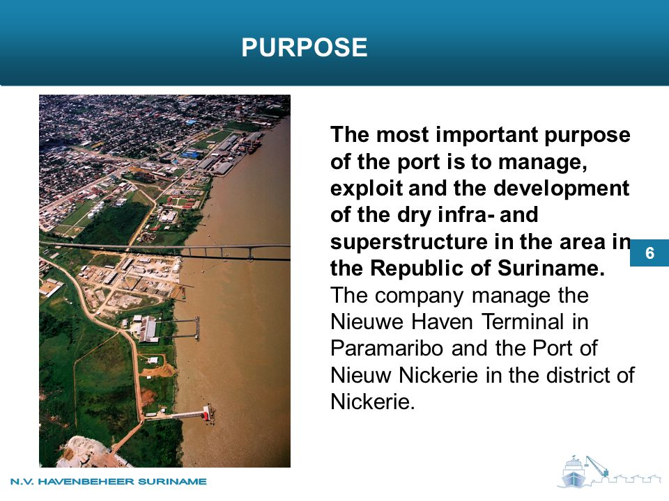 The most important purpose of the port is to manage, exploit and the development of the dry infra- and superstructure in the area in the Republic of Suriname.