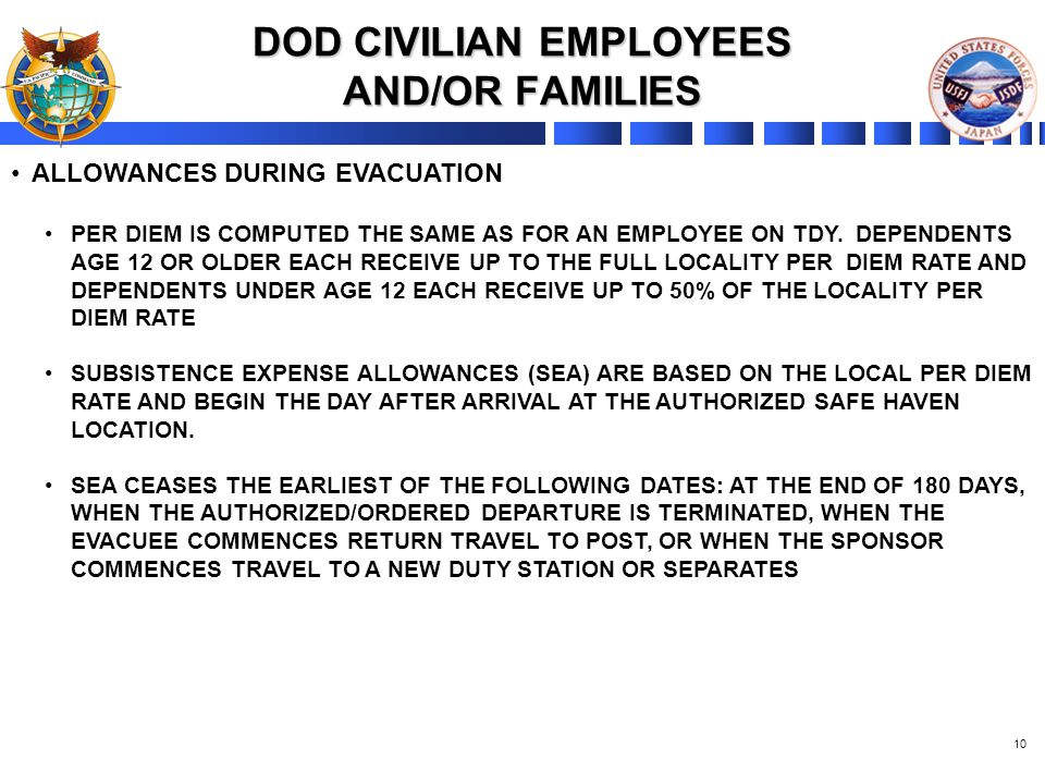 10 DOD CIVILIAN EMPLOYEES AND/OR FAMILIES ALLOWANCES DURING EVACUATION PER DIEM IS COMPUTED THE SAME AS FOR AN EMPLOYEE ON TDY. DEPENDENTS AGE 12 OR O