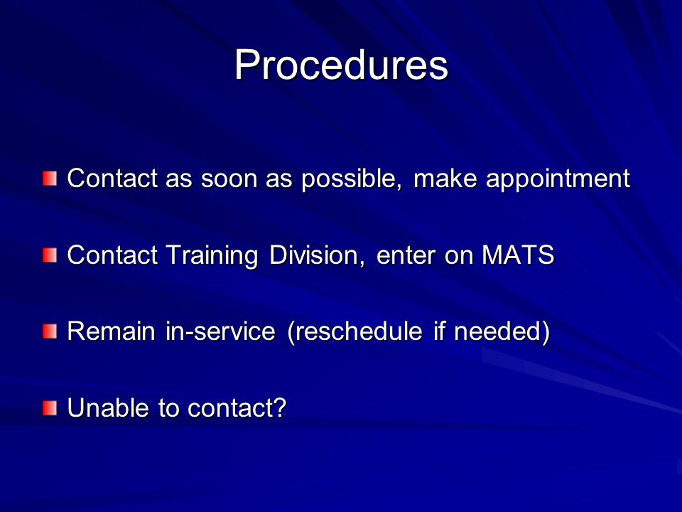 Procedures Contact as soon as possible, make appointment Contact Training Division, enter on MATS Remain in-service (reschedule if needed) Unable to contact