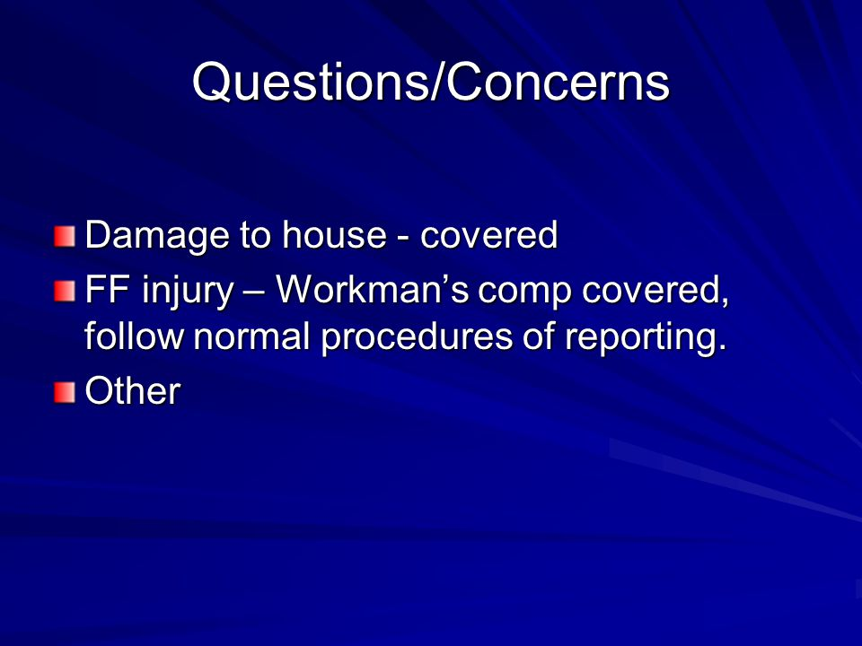 Questions/Concerns Damage to house - covered FF injury – Workman's comp covered, follow normal procedures of reporting.