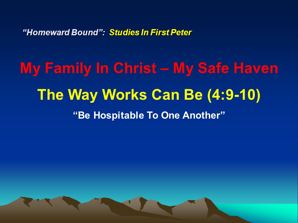 """Homeward Bound"": Studies In First Peter My Family In Christ – My Safe Haven The Way Works Can Be (4:9-10) ""Be Hospitable To One Another"""