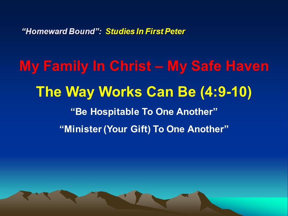 Homeward Bound : Studies In First Peter My Family In Christ – My Safe Haven The Way Works Can Be (4:9-10) Be Hospitable To One Another Minister (Your Gift) To One Another