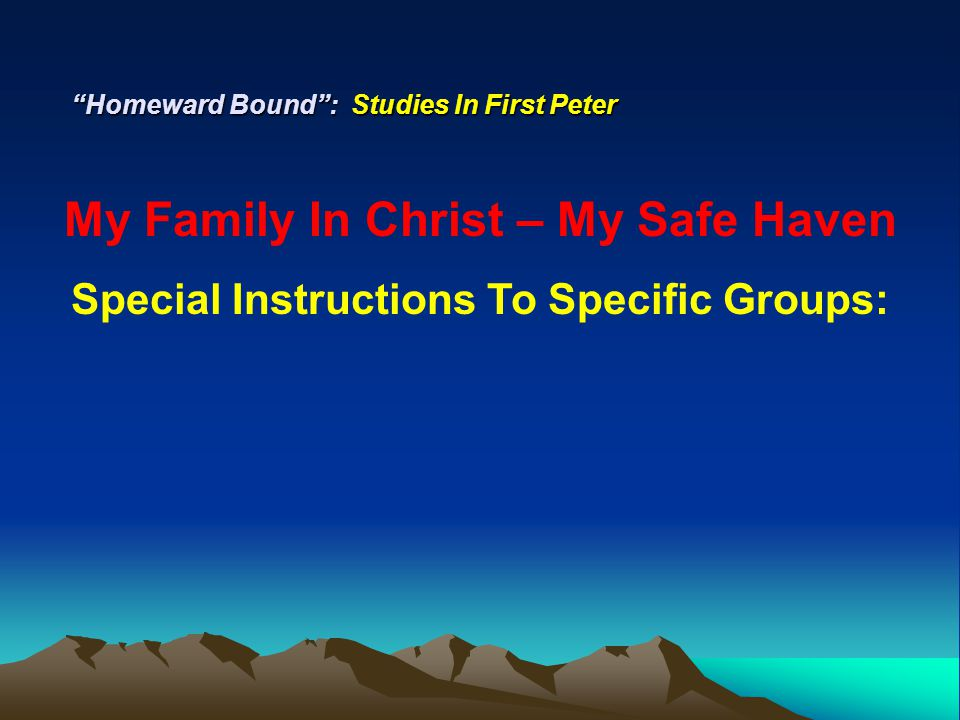 """Homeward Bound"": Studies In First Peter My Family In Christ – My Safe Haven Special Instructions To Specific Groups:"