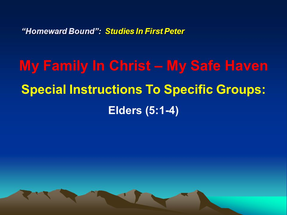 """Homeward Bound"": Studies In First Peter My Family In Christ – My Safe Haven Special Instructions To Specific Groups: Elders (5:1-4)"