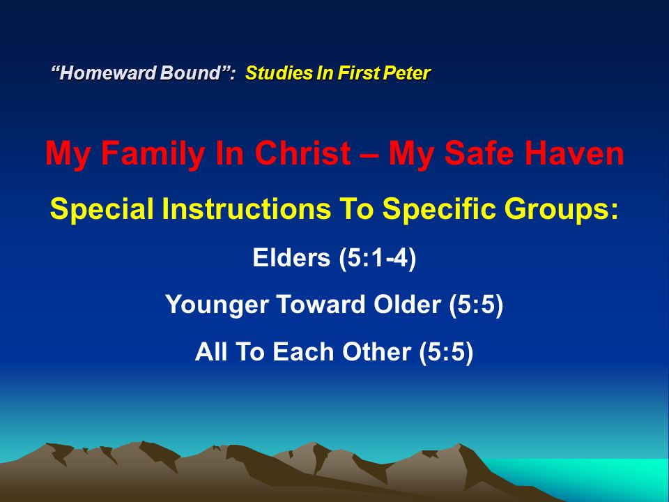 """Homeward Bound"": Studies In First Peter My Family In Christ – My Safe Haven Special Instructions To Specific Groups: Elders (5:1-4) Younger Toward Ol"