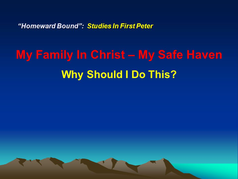"""Homeward Bound"": Studies In First Peter My Family In Christ – My Safe Haven Why Should I Do This?"