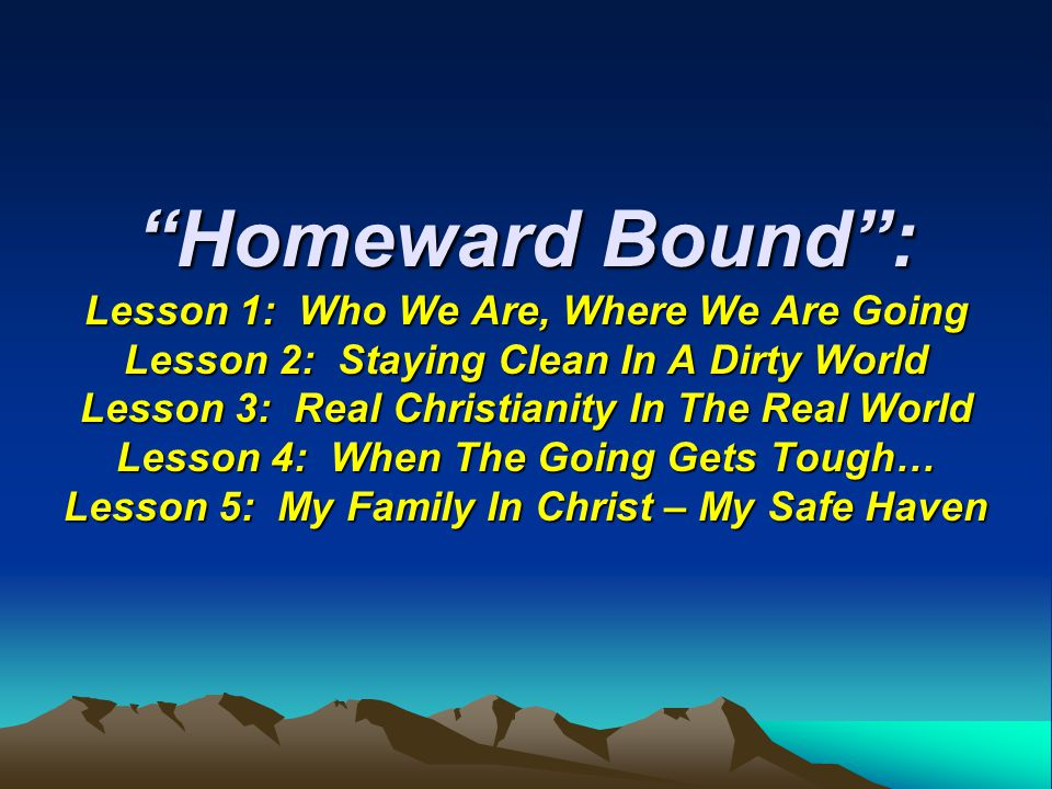 """Homeward Bound"": Lesson 1: Who We Are, Where We Are Going Lesson 2: Staying Clean In A Dirty World Lesson 3: Real Christianity In The Real World Less"