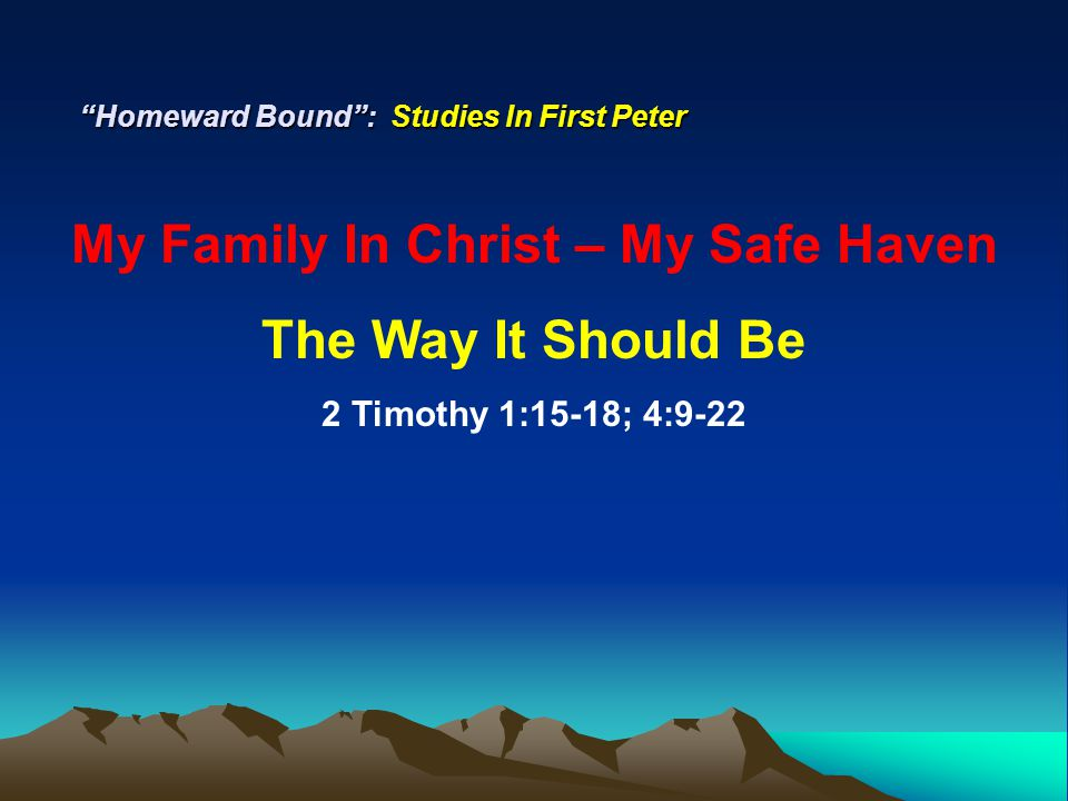 Homeward Bound : Studies In First Peter My Family In Christ – My Safe Haven The Way It Should Be 2 Timothy 1:15-18; 4:9-22