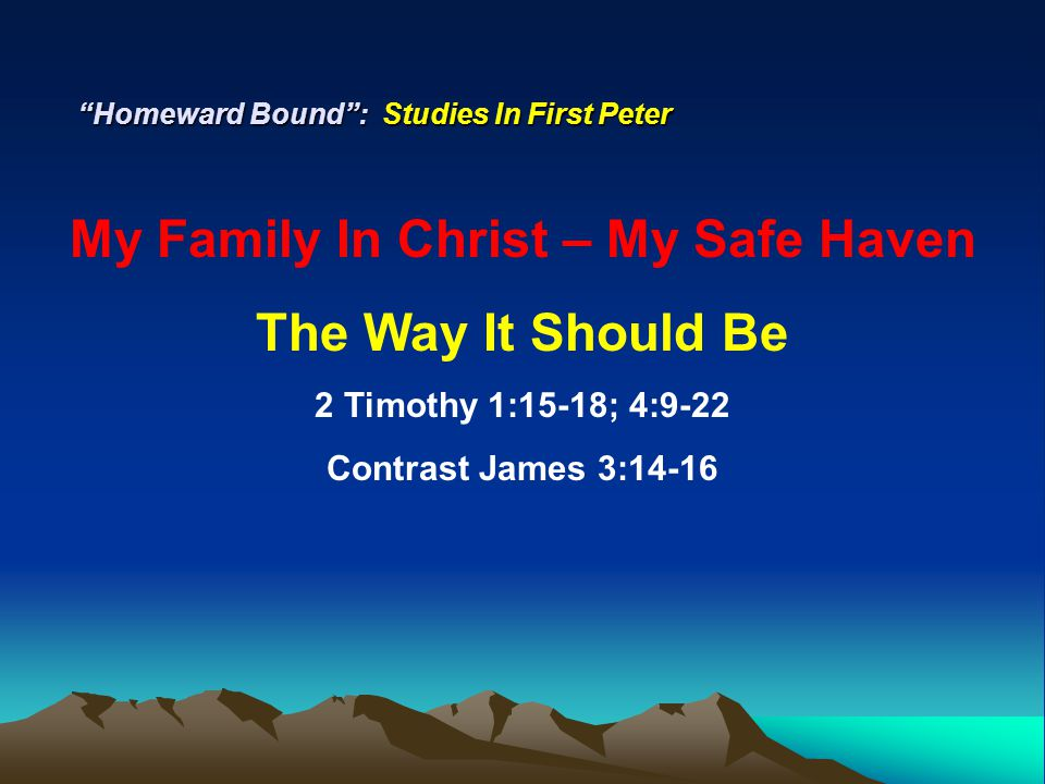 """Homeward Bound"": Studies In First Peter My Family In Christ – My Safe Haven The Way It Should Be 2 Timothy 1:15-18; 4:9-22 Contrast James 3:14-16"