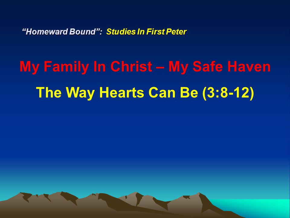 Homeward Bound : Studies In First Peter My Family In Christ – My Safe Haven Special Instructions To Specific Groups: Elders (5:1-4) Younger Toward Older (5:5)