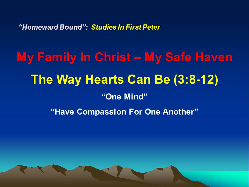 Homeward Bound : Studies In First Peter My Family In Christ – My Safe Haven The Way Hearts Can Be (3:8-12) One Mind Have Compassion For One Another Tenderhearted