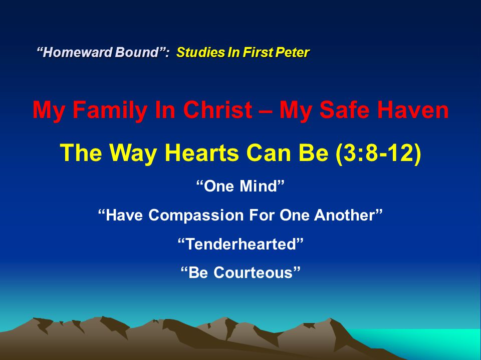 Homeward Bound : Studies In First Peter My Family In Christ – My Safe Haven The Way Hearts Can Be (3:8-12) One Mind Have Compassion For One Another Tenderhearted Be Courteous Returning…Blessing