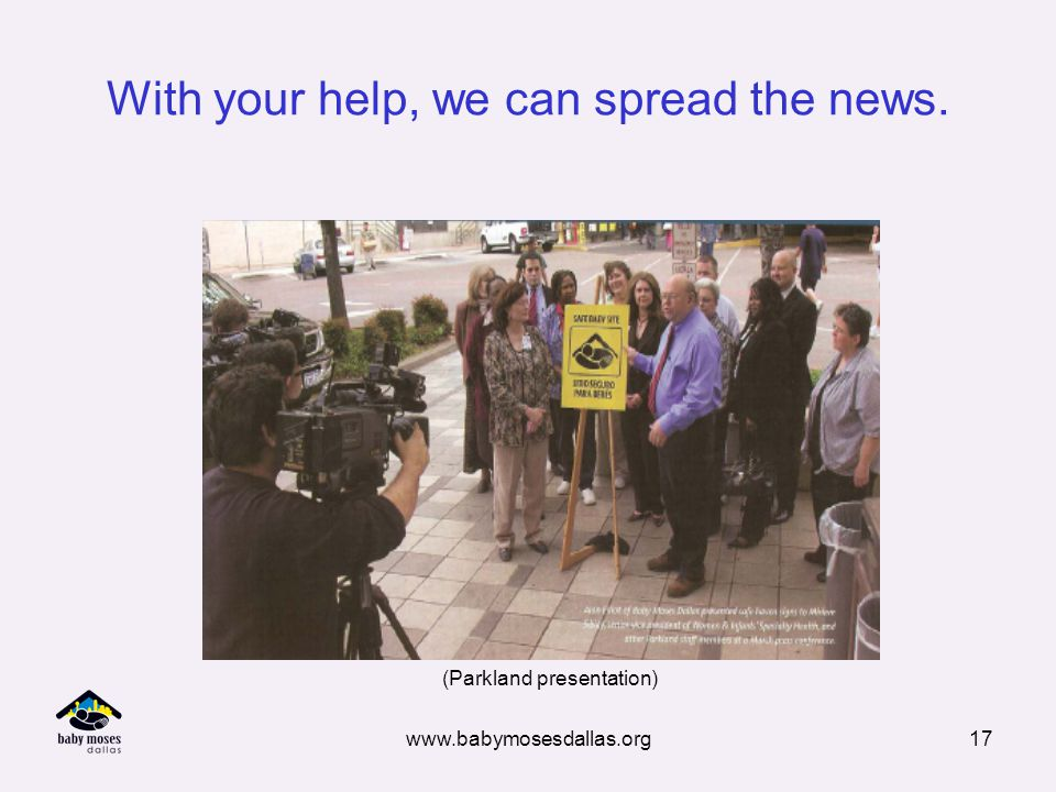 www.babymosesdallas.org17 With your help, we can spread the news. (Parkland presentation)