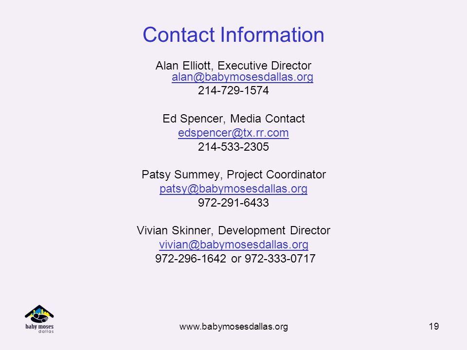 www.babymosesdallas.org19 Contact Information Alan Elliott, Executive Director alan@babymosesdallas.org 214-729-1574 Ed Spencer, Media Contact edspencer@tx.rr.com 214-533-2305 Patsy Summey, Project Coordinator patsy@babymosesdallas.org 972-291-6433 Vivian Skinner, Development Director vivian@babymosesdallas.org 972-296-1642 or 972-333-0717