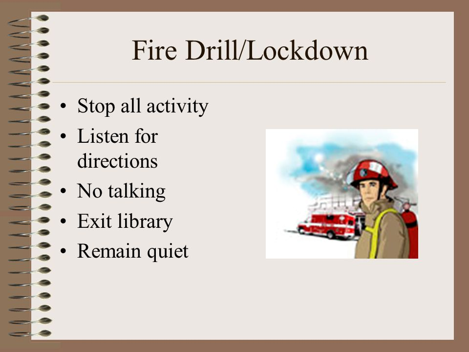 Fire Drill/Lockdown Stop all activity Listen for directions No talking Exit library Remain quiet