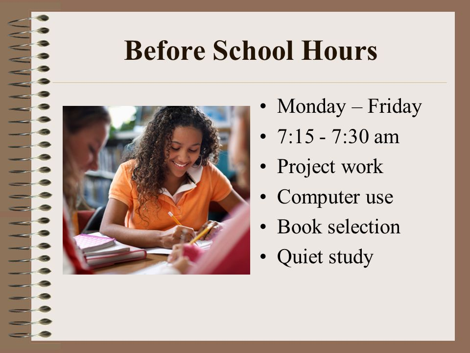 Before School Hours Monday – Friday 7:15 - 7:30 am Project work Computer use Book selection Quiet study