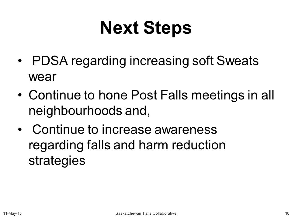 11-May-15Saskatchewan Falls Collaborative10 Next Steps PDSA regarding increasing soft Sweats wear Continue to hone Post Falls meetings in all neighbourhoods and, Continue to increase awareness regarding falls and harm reduction strategies