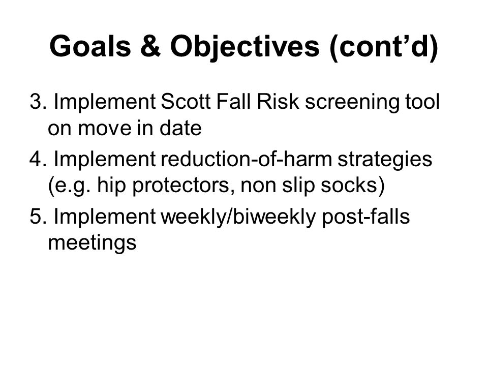 Goals & Objectives (cont'd) 3. Implement Scott Fall Risk screening tool on move in date 4.