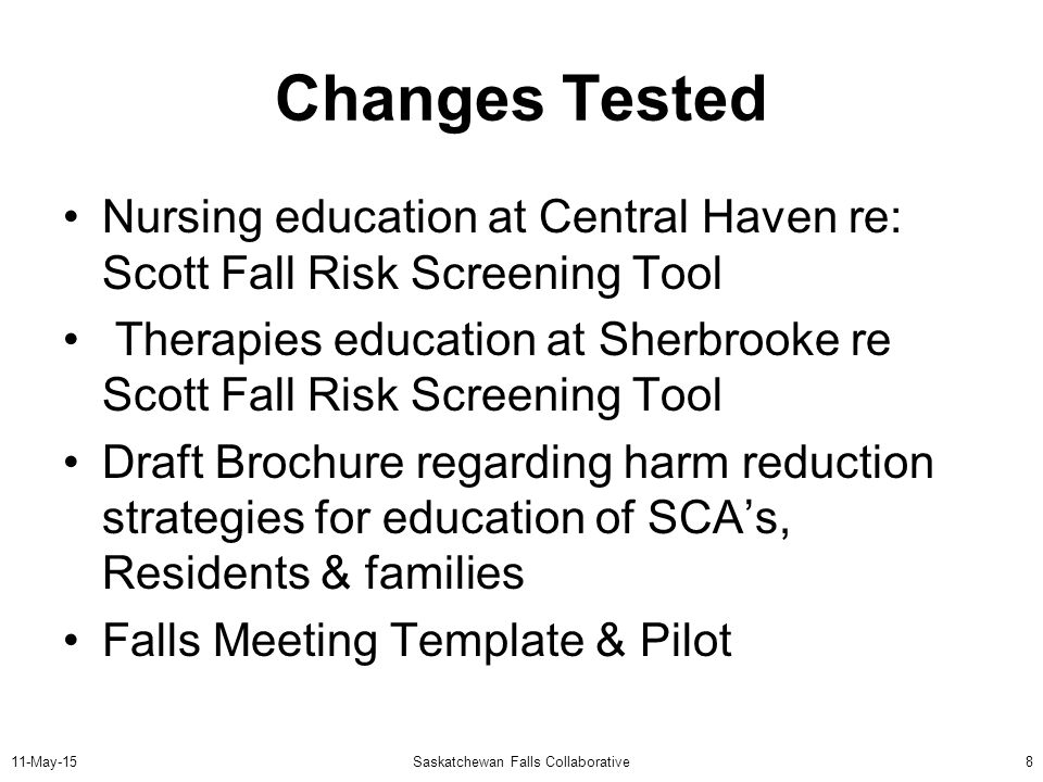 11-May-15Saskatchewan Falls Collaborative8 Changes Tested Nursing education at Central Haven re: Scott Fall Risk Screening Tool Therapies education at Sherbrooke re Scott Fall Risk Screening Tool Draft Brochure regarding harm reduction strategies for education of SCA's, Residents & families Falls Meeting Template & Pilot