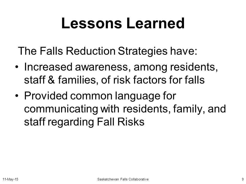 11-May-15Saskatchewan Falls Collaborative9 Lessons Learned The Falls Reduction Strategies have: Increased awareness, among residents, staff & families, of risk factors for falls Provided common language for communicating with residents, family, and staff regarding Fall Risks