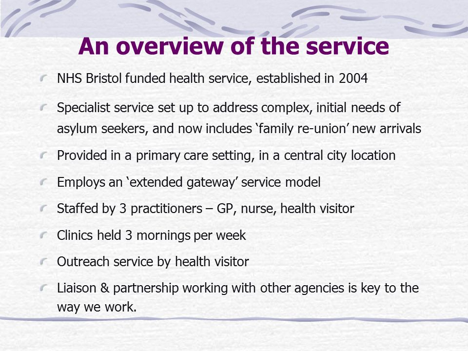 An overview of the service NHS Bristol funded health service, established in 2004 Specialist service set up to address complex, initial needs of asylum seekers, and now includes 'family re-union' new arrivals Provided in a primary care setting, in a central city location Employs an 'extended gateway' service model Staffed by 3 practitioners – GP, nurse, health visitor Clinics held 3 mornings per week Outreach service by health visitor Liaison & partnership working with other agencies is key to the way we work.
