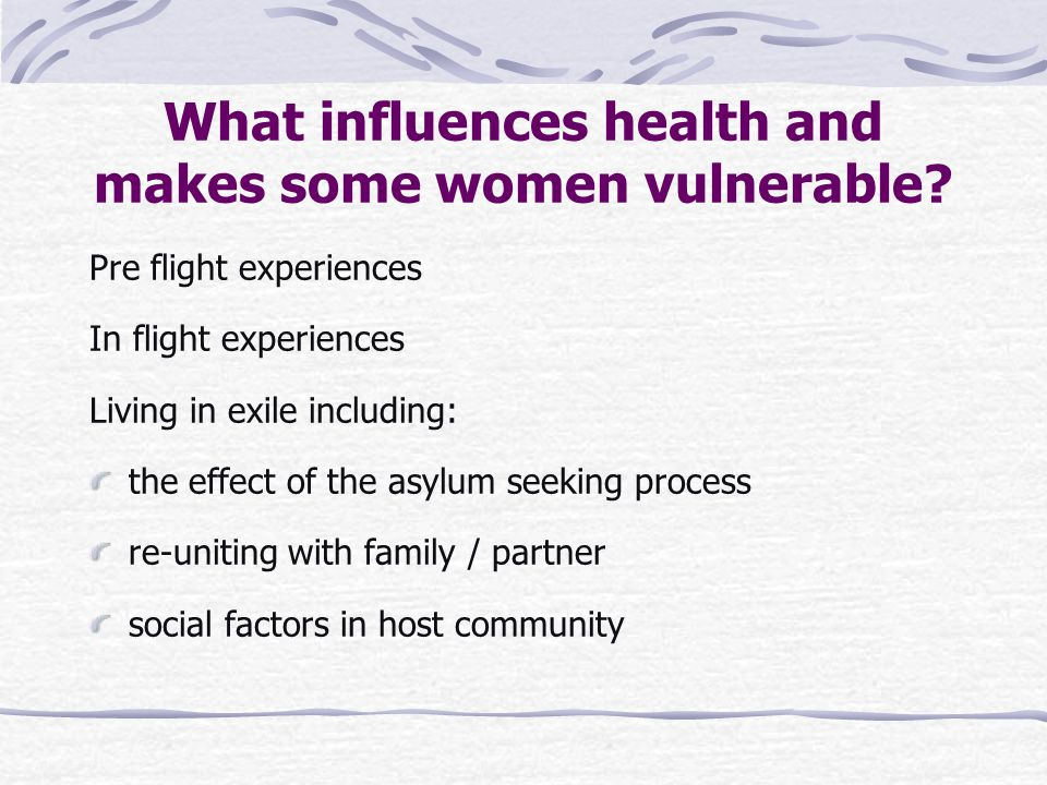 What influences health and makes some women vulnerable? Pre flight experiences In flight experiences Living in exile including: the effect of the asyl