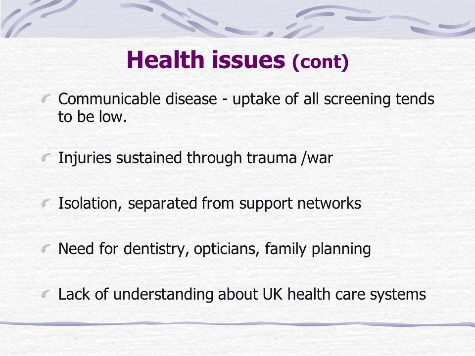 Health issues (cont) Communicable disease - uptake of all screening tends to be low. Injuries sustained through trauma /war Isolation, separated from