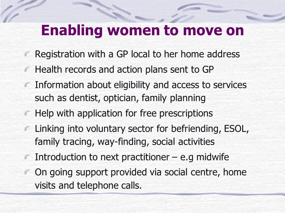 Enabling women to move on Registration with a GP local to her home address Health records and action plans sent to GP Information about eligibility and access to services such as dentist, optician, family planning Help with application for free prescriptions Linking into voluntary sector for befriending, ESOL, family tracing, way-finding, social activities Introduction to next practitioner – e.g midwife On going support provided via social centre, home visits and telephone calls.