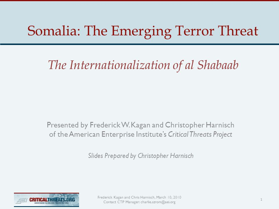 Somalia: The Emerging Terror Threat The Internationalization of al Shabaab Presented by Frederick W.