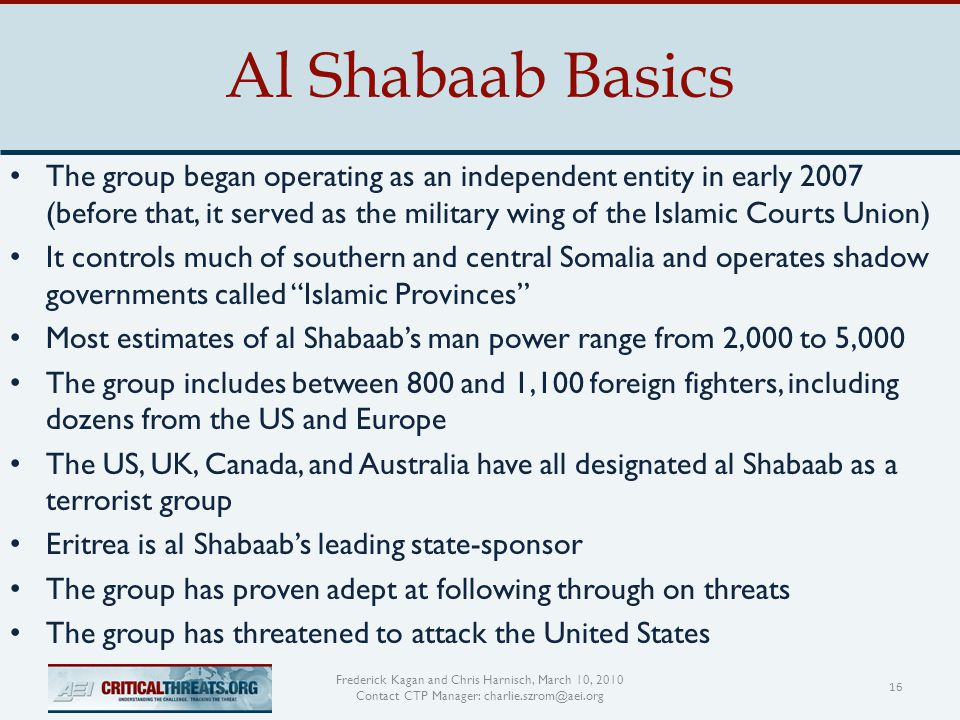 Al Shabaab Basics 16 Frederick Kagan and Chris Harnisch, March 10, 2010 Contact CTP Manager: charlie.szrom@aei.org The group began operating as an independent entity in early 2007 (before that, it served as the military wing of the Islamic Courts Union) It controls much of southern and central Somalia and operates shadow governments called Islamic Provinces Most estimates of al Shabaab's man power range from 2,000 to 5,000 The group includes between 800 and 1,100 foreign fighters, including dozens from the US and Europe The US, UK, Canada, and Australia have all designated al Shabaab as a terrorist group Eritrea is al Shabaab's leading state-sponsor The group has proven adept at following through on threats The group has threatened to attack the United States