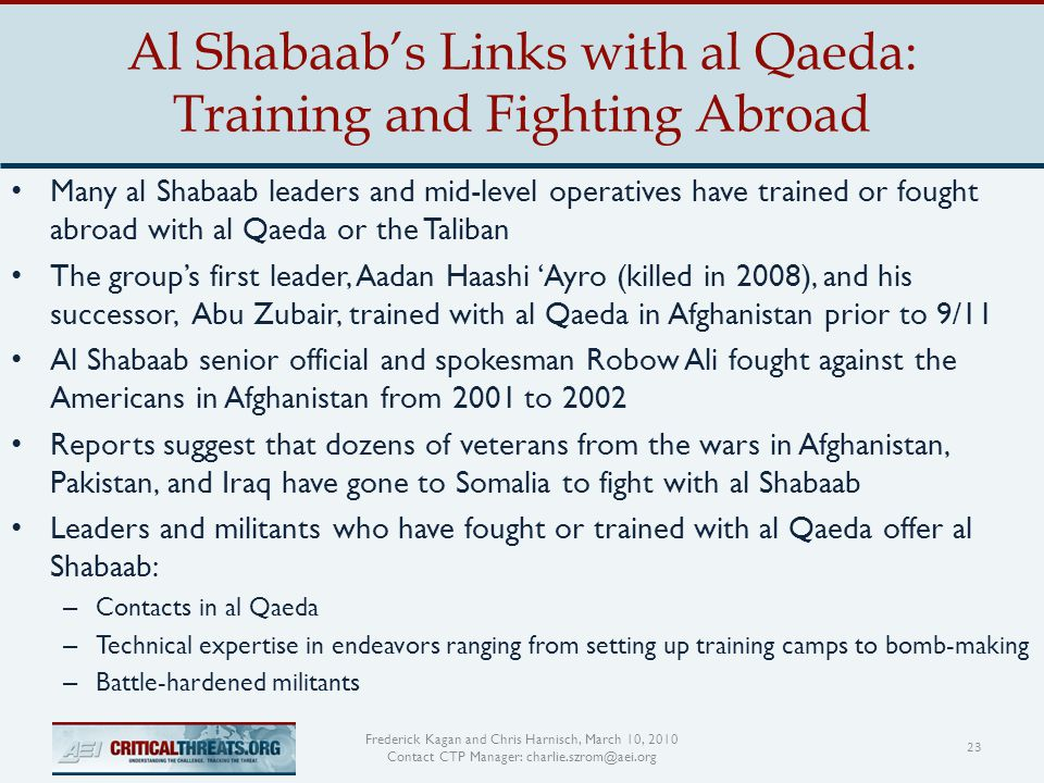 Al Shabaab's Links with al Qaeda: Training and Fighting Abroad 23 Frederick Kagan and Chris Harnisch, March 10, 2010 Contact CTP Manager: charlie.szrom@aei.org Many al Shabaab leaders and mid-level operatives have trained or fought abroad with al Qaeda or the Taliban The group's first leader, Aadan Haashi 'Ayro (killed in 2008), and his successor, Abu Zubair, trained with al Qaeda in Afghanistan prior to 9/11 Al Shabaab senior official and spokesman Robow Ali fought against the Americans in Afghanistan from 2001 to 2002 Reports suggest that dozens of veterans from the wars in Afghanistan, Pakistan, and Iraq have gone to Somalia to fight with al Shabaab Leaders and militants who have fought or trained with al Qaeda offer al Shabaab: – Contacts in al Qaeda – Technical expertise in endeavors ranging from setting up training camps to bomb-making – Battle-hardened militants