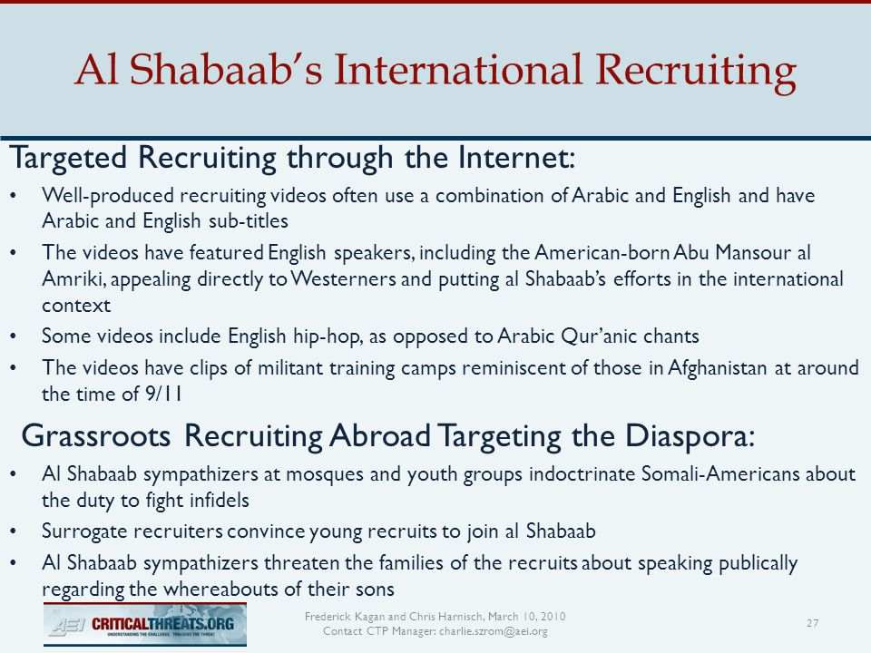 Al Shabaab's International Recruiting 27 Frederick Kagan and Chris Harnisch, March 10, 2010 Contact CTP Manager: charlie.szrom@aei.org Targeted Recruiting through the Internet: Well-produced recruiting videos often use a combination of Arabic and English and have Arabic and English sub-titles The videos have featured English speakers, including the American-born Abu Mansour al Amriki, appealing directly to Westerners and putting al Shabaab's efforts in the international context Some videos include English hip-hop, as opposed to Arabic Qur'anic chants The videos have clips of militant training camps reminiscent of those in Afghanistan at around the time of 9/11 Grassroots Recruiting Abroad Targeting the Diaspora: Al Shabaab sympathizers at mosques and youth groups indoctrinate Somali-Americans about the duty to fight infidels Surrogate recruiters convince young recruits to join al Shabaab Al Shabaab sympathizers threaten the families of the recruits about speaking publically regarding the whereabouts of their sons
