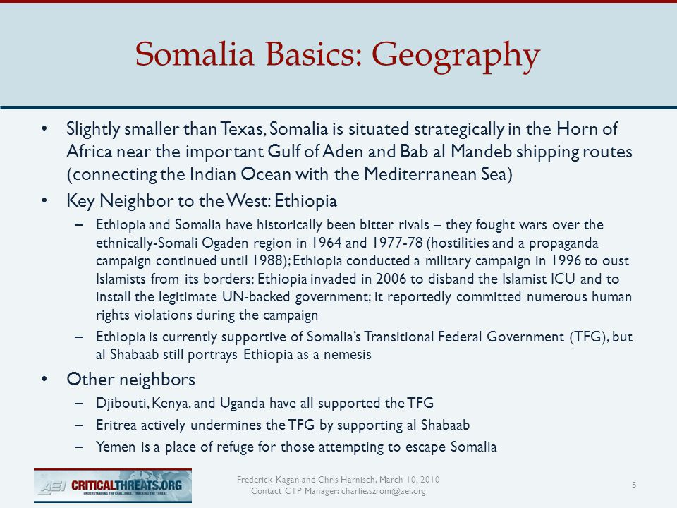 Somalia Basics: Geography 5 Frederick Kagan and Chris Harnisch, March 10, 2010 Contact CTP Manager: charlie.szrom@aei.org Slightly smaller than Texas, Somalia is situated strategically in the Horn of Africa near the important Gulf of Aden and Bab al Mandeb shipping routes (connecting the Indian Ocean with the Mediterranean Sea) Key Neighbor to the West: Ethiopia – Ethiopia and Somalia have historically been bitter rivals – they fought wars over the ethnically-Somali Ogaden region in 1964 and 1977-78 (hostilities and a propaganda campaign continued until 1988); Ethiopia conducted a military campaign in 1996 to oust Islamists from its borders; Ethiopia invaded in 2006 to disband the Islamist ICU and to install the legitimate UN-backed government; it reportedly committed numerous human rights violations during the campaign – Ethiopia is currently supportive of Somalia's Transitional Federal Government (TFG), but al Shabaab still portrays Ethiopia as a nemesis Other neighbors – Djibouti, Kenya, and Uganda have all supported the TFG – Eritrea actively undermines the TFG by supporting al Shabaab – Yemen is a place of refuge for those attempting to escape Somalia