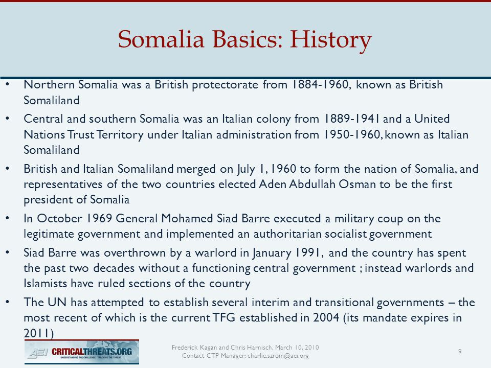 Somalia Basics: History 9 Frederick Kagan and Chris Harnisch, March 10, 2010 Contact CTP Manager: charlie.szrom@aei.org Northern Somalia was a British protectorate from 1884-1960, known as British Somaliland Central and southern Somalia was an Italian colony from 1889-1941 and a United Nations Trust Territory under Italian administration from 1950-1960, known as Italian Somaliland British and Italian Somaliland merged on July 1, 1960 to form the nation of Somalia, and representatives of the two countries elected Aden Abdullah Osman to be the first president of Somalia In October 1969 General Mohamed Siad Barre executed a military coup on the legitimate government and implemented an authoritarian socialist government Siad Barre was overthrown by a warlord in January 1991, and the country has spent the past two decades without a functioning central government ; instead warlords and Islamists have ruled sections of the country The UN has attempted to establish several interim and transitional governments – the most recent of which is the current TFG established in 2004 (its mandate expires in 2011)