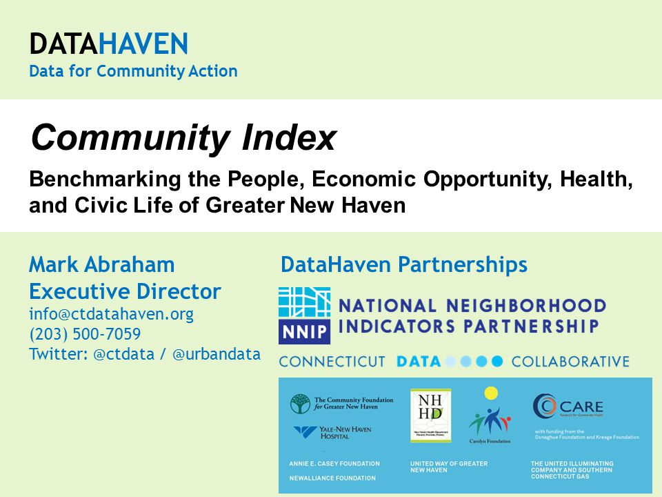 DATAHAVEN Data for Community Action Mark Abraham DataHaven Partnerships Executive Director info@ctdatahaven.org (203) 500-7059 Twitter: @ctdata / @urbandata Community Index Benchmarking the People, Economic Opportunity, Health, and Civic Life of Greater New Haven