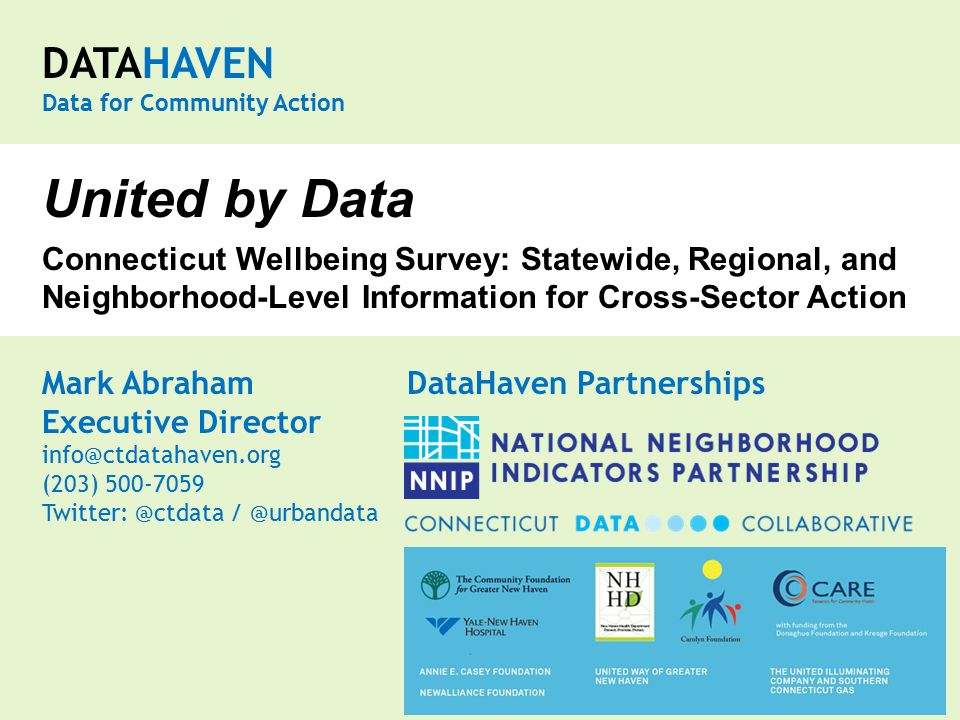 DATAHAVEN Data for Community Action Mark Abraham DataHaven Partnerships Executive Director info@ctdatahaven.org (203) 500-7059 Twitter: @ctdata / @urbandata United by Data Connecticut Wellbeing Survey: Statewide, Regional, and Neighborhood-Level Information for Cross-Sector Action