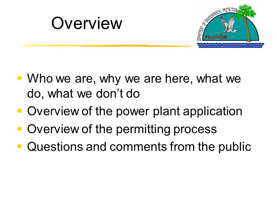 Who we are; why we are here  Florida Department of Environmental Protection's Division of Air Resource Management  We are here to provide information on this proposed project, the permitting process and answer questions you may have