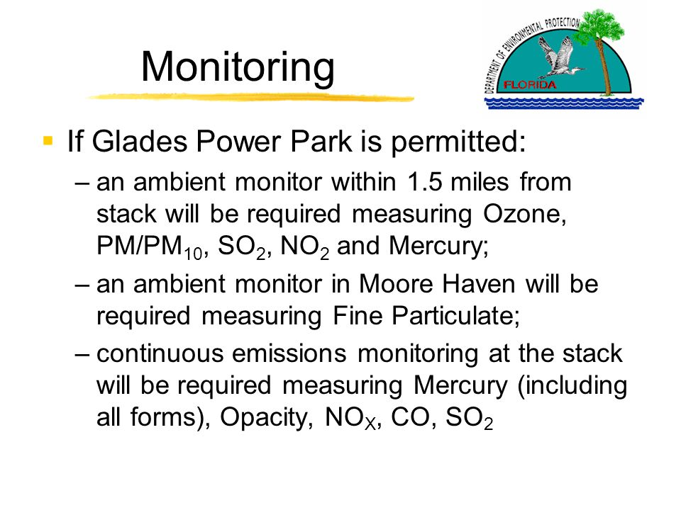 Monitoring  If Glades Power Park is permitted: –an ambient monitor within 1.5 miles from stack will be required measuring Ozone, PM/PM 10, SO 2, NO 2 and Mercury; –an ambient monitor in Moore Haven will be required measuring Fine Particulate; –continuous emissions monitoring at the stack will be required measuring Mercury (including all forms), Opacity, NO X, CO, SO 2