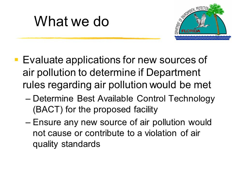 What we do  Evaluate applications for new sources of air pollution to determine if Department rules regarding air pollution would be met –Determine Best Available Control Technology (BACT) for the proposed facility –Ensure any new source of air pollution would not cause or contribute to a violation of air quality standards