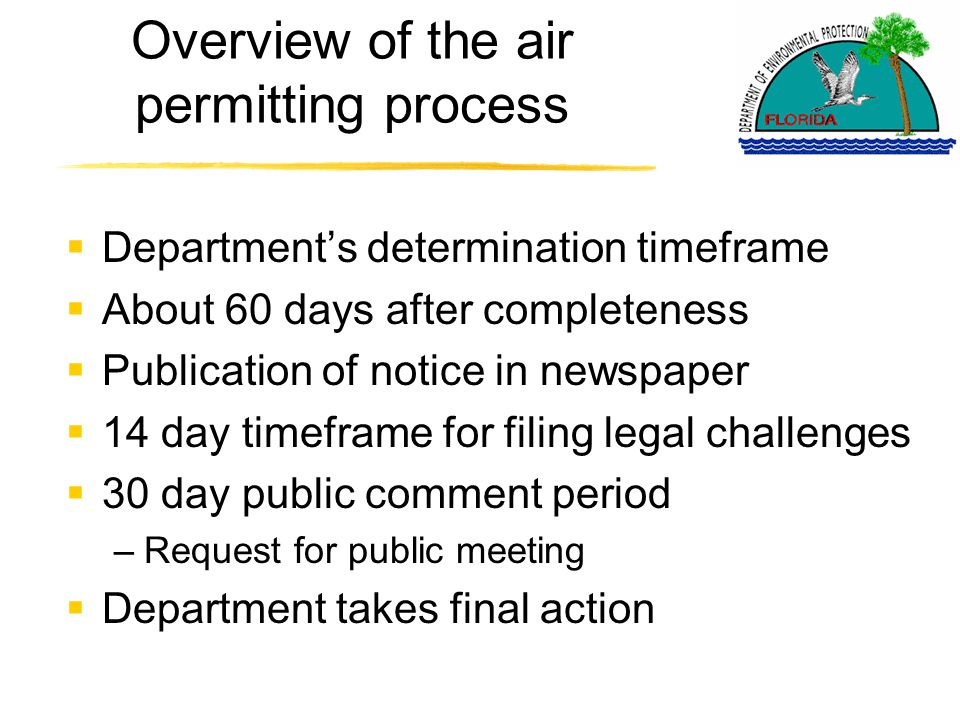 Overview of the air permitting process  Department's determination timeframe  About 60 days after completeness  Publication of notice in newspaper  14 day timeframe for filing legal challenges  30 day public comment period –Request for public meeting  Department takes final action