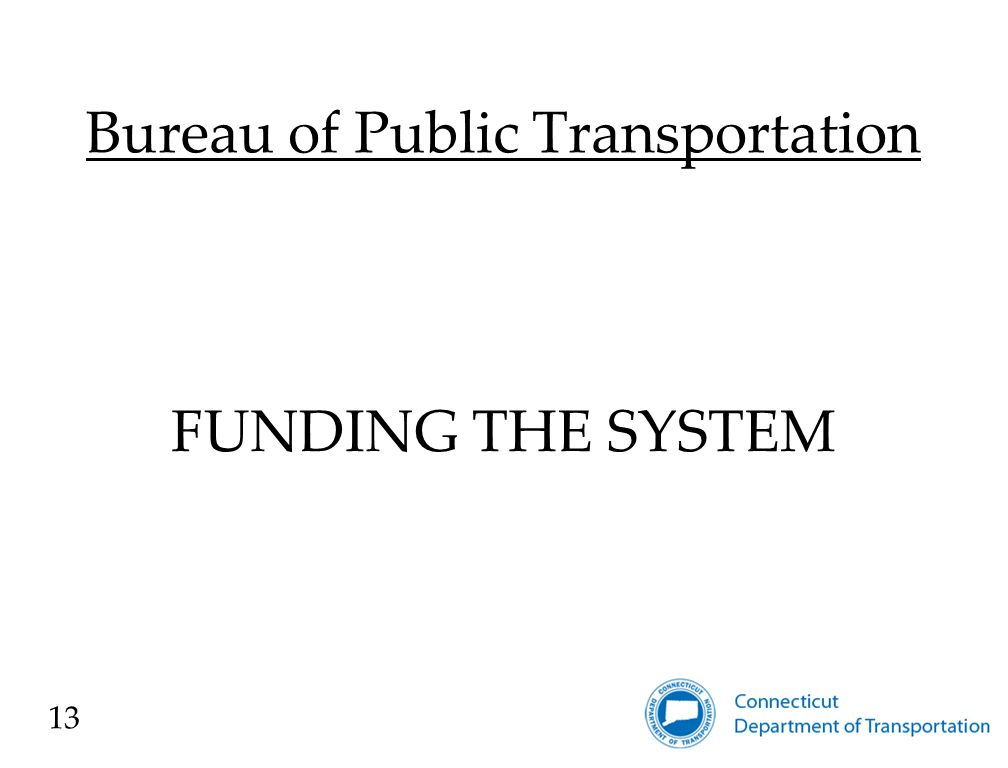 Bureau of Public Transportation FUNDING SOURCES Annual Federal Transit Administration (FTA) Formula Funds State provides the non-federal share for most rail and bus capital improvements Annual State Bond Authorization Special Authorizations Other funding sources (e.g., FRA, ARRA) 14
