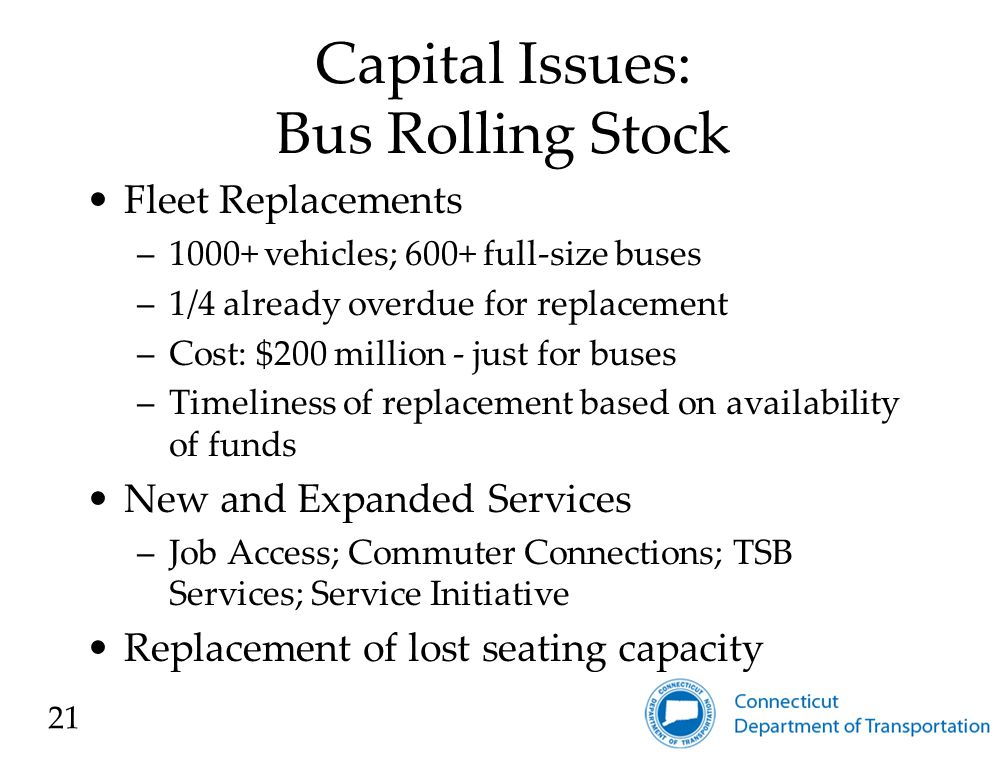 Capital Issues: Bus Facilities New and Updated Facilities –$150 million for New Haven; Waterbury; Needs in Torrington, Windham, Norwalk (expansion), SEAT 22
