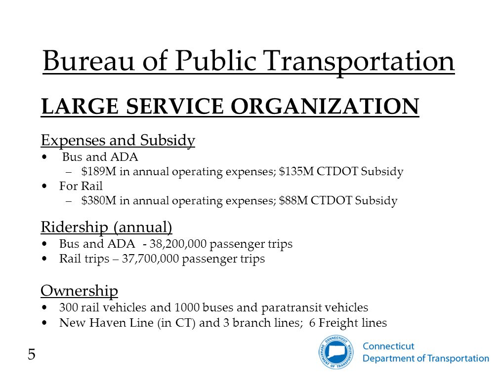 LARGE SERVICE ORGANIZATION Expenses and Subsidy Bus and ADA –$189M in annual operating expenses; $135M CTDOT Subsidy For Rail –$380M in annual operating expenses; $88M CTDOT Subsidy Ridership (annual) Bus and ADA - 38,200,000 passenger trips Rail trips – 37,700,000 passenger trips Ownership 300 rail vehicles and 1000 buses and paratransit vehicles New Haven Line (in CT) and 3 branch lines; 6 Freight lines 5