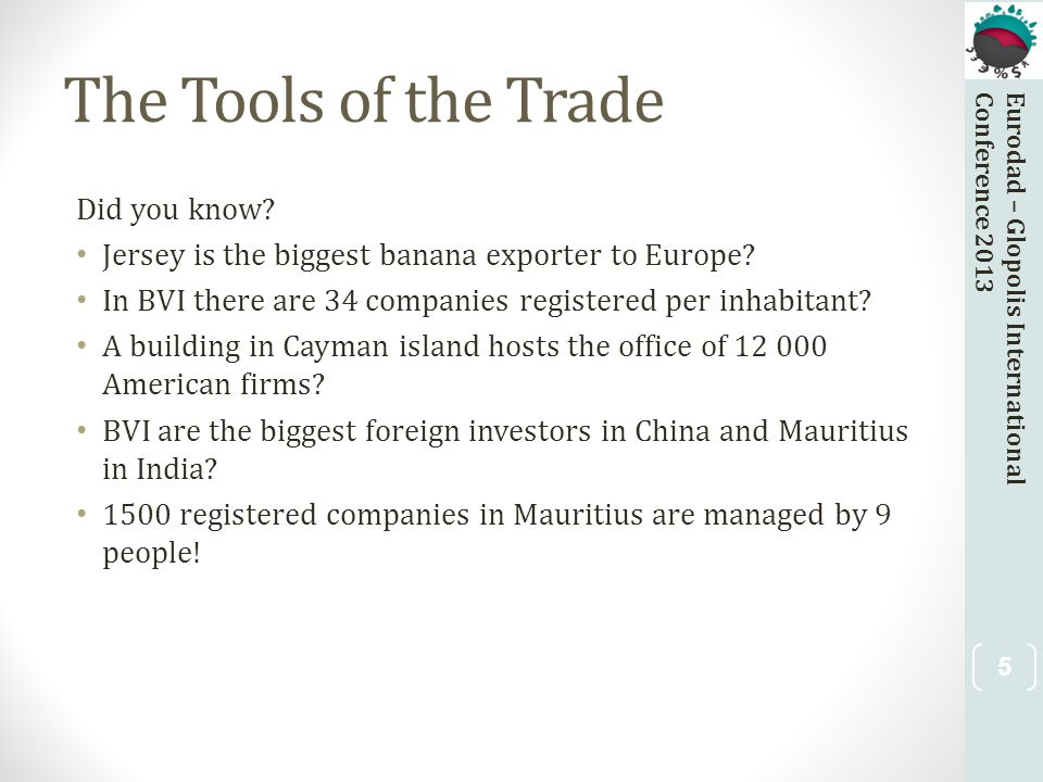 Eurodad – Glopolis InternationalConference 2013 The Tools of the Trade Did you know? Jersey is the biggest banana exporter to Europe? In BVI there are