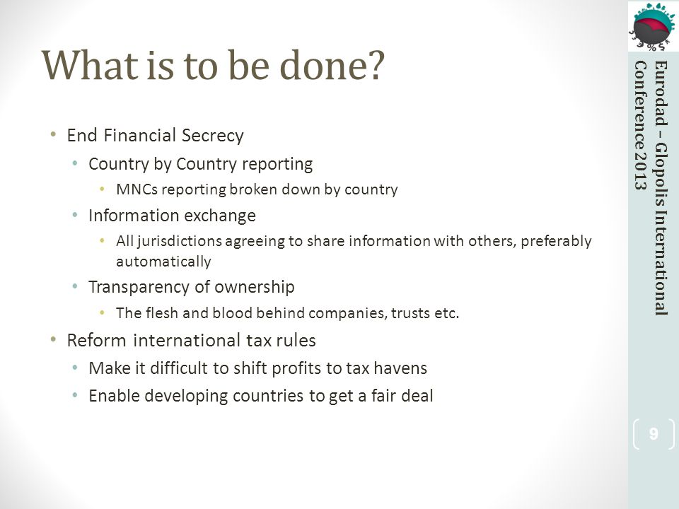 Eurodad – Glopolis InternationalConference 2013 What is to be done? End Financial Secrecy Country by Country reporting MNCs reporting broken down by c