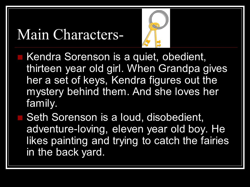 Main Characters- Kendra Sorenson is a quiet, obedient, thirteen year old girl. When Grandpa gives her a set of keys, Kendra figures out the mystery be