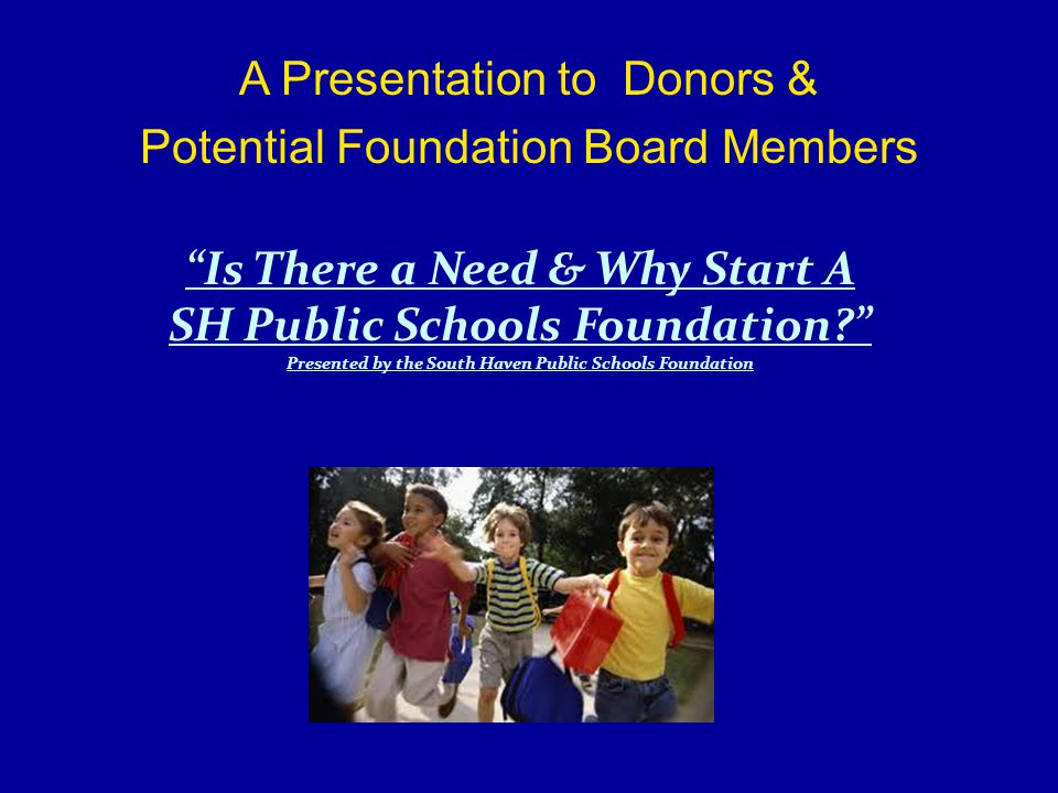 A Presentation to Donors & Potential Foundation Board Members Is There a Need & Why Start A SH Public Schools Foundation Presented by the South Haven Public Schools Foundation
