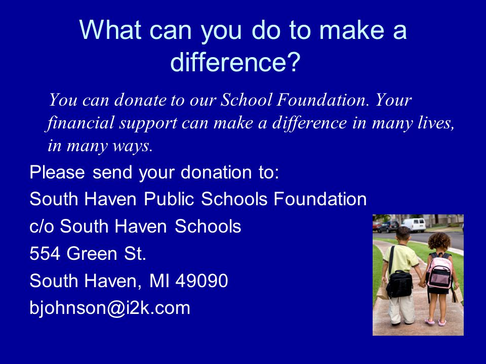 What can you do to make a difference. You can donate to our School Foundation.